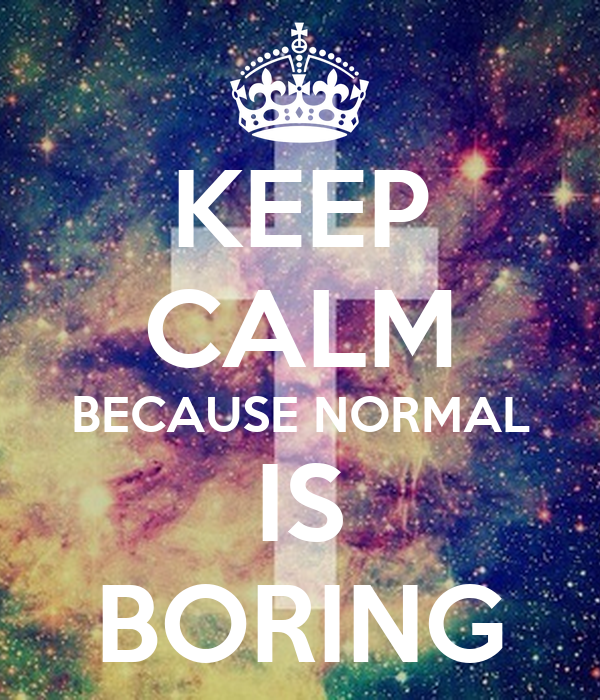 KEEP CALM BECAUSE NORMAL IS BORING