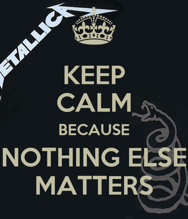 KEEP CALM BECAUSE NOTHING ELSE MATTERS