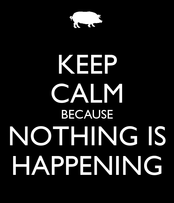 KEEP CALM BECAUSE NOTHING IS HAPPENING