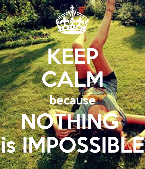 KEEP CALM because NOTHING  is IMPOSSIBLE