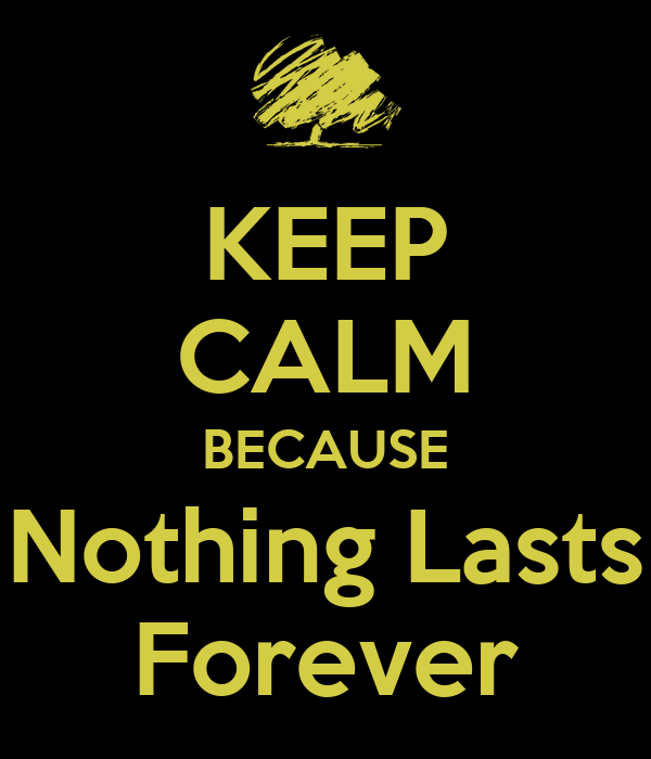 KEEP CALM BECAUSE Nothing Lasts Forever