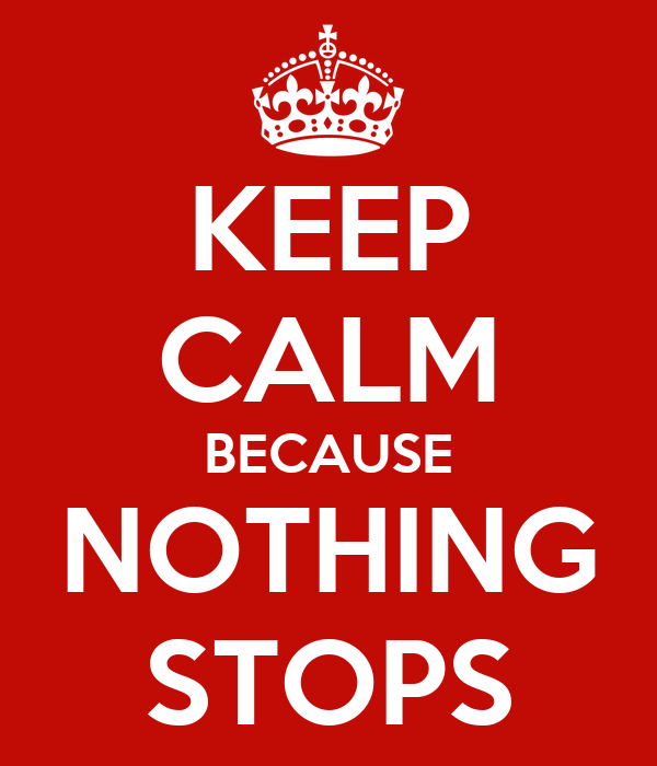 KEEP CALM BECAUSE NOTHING STOPS