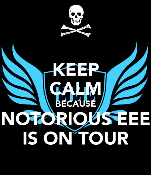 KEEP CALM BECAUSE NOTORIOUS EEE IS ON TOUR