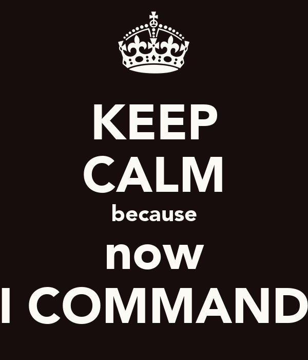 KEEP CALM because now I COMMAND