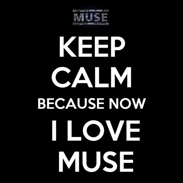KEEP CALM BECAUSE NOW  I LOVE  MUSE