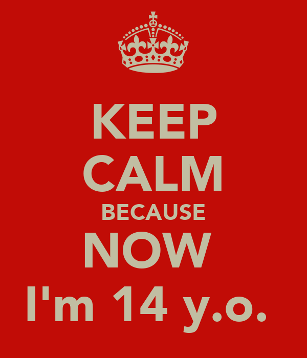 KEEP CALM BECAUSE NOW  I'm 14 y.o.