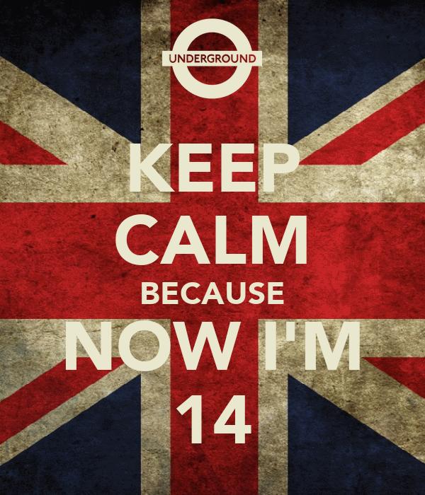 KEEP CALM BECAUSE NOW I'M 14