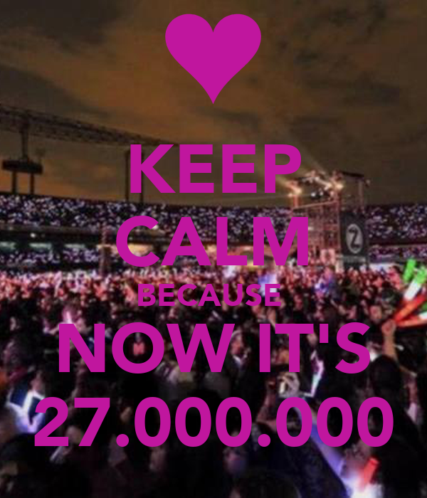 KEEP CALM BECAUSE  NOW IT'S 27.000.000