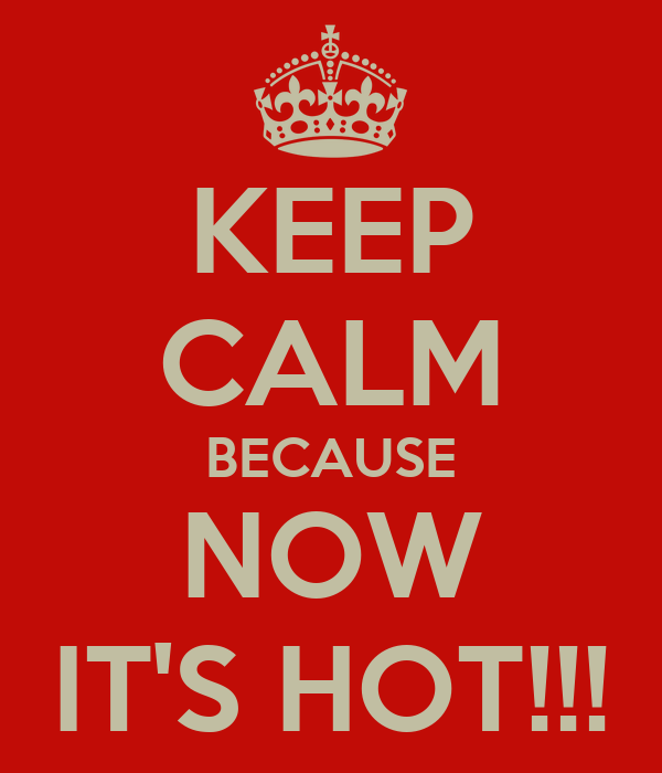 KEEP CALM BECAUSE NOW IT'S HOT!!!