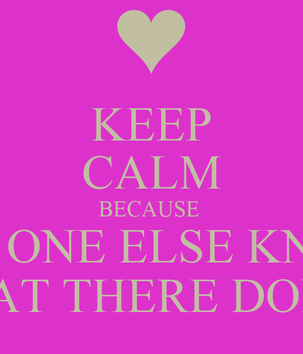 KEEP CALM BECAUSE  NOW ONE ELSE KNOWS WHAT THERE DOING