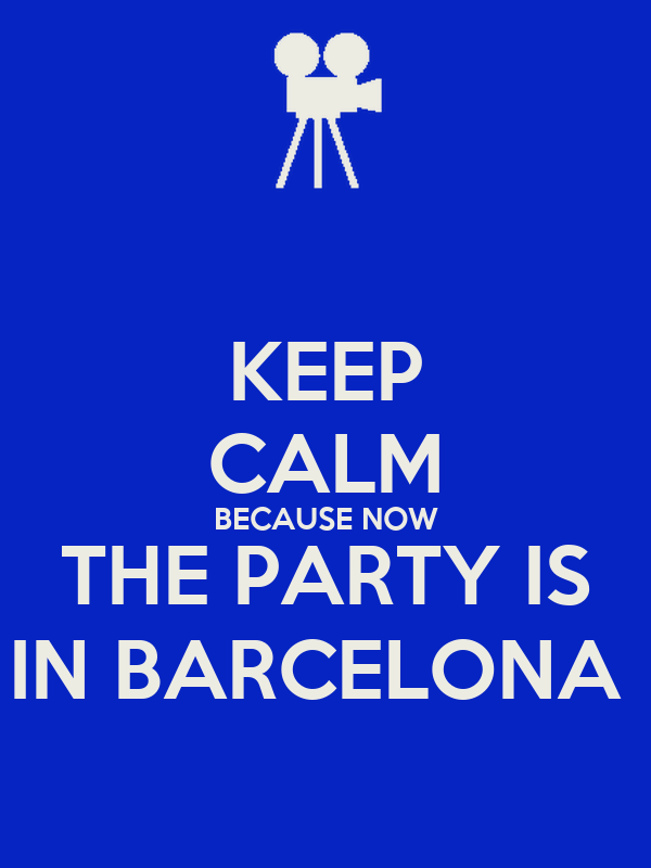 KEEP CALM BECAUSE NOW THE PARTY IS IN BARCELONA
