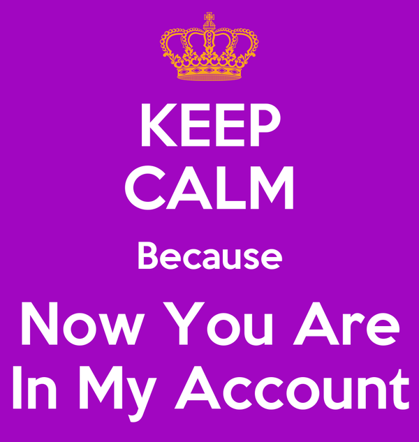 KEEP CALM Because Now You Are In My Account
