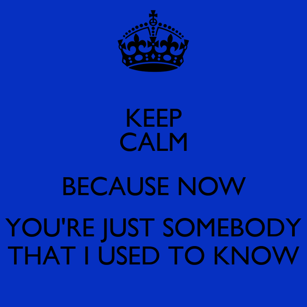 KEEP CALM BECAUSE NOW YOU'RE JUST SOMEBODY THAT I USED TO KNOW