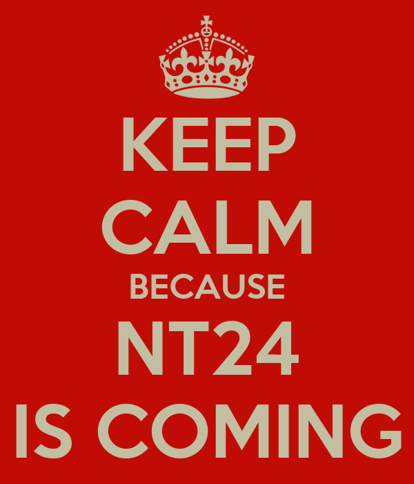 KEEP CALM BECAUSE NT24 IS COMING