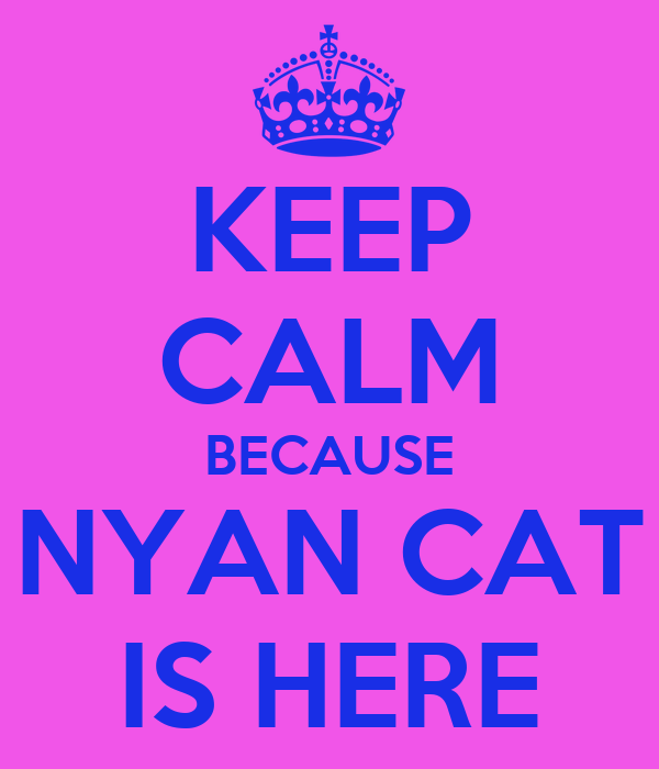 KEEP CALM BECAUSE NYAN CAT IS HERE