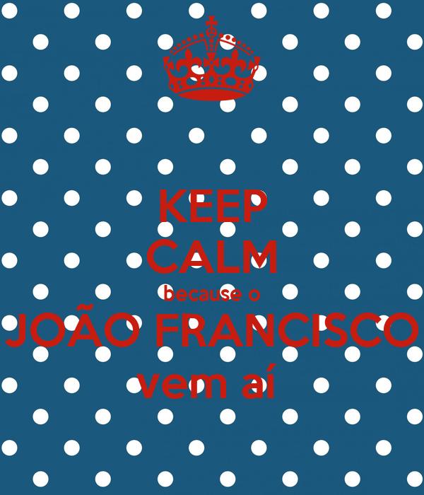 KEEP CALM because o JOÃO FRANCISCO vem aí