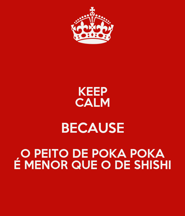KEEP CALM BECAUSE O PEITO DE POKA POKA É MENOR QUE O DE SHISHI