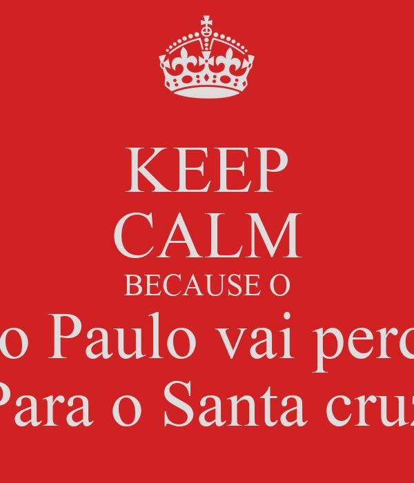 KEEP CALM BECAUSE O São Paulo vai perder Para o Santa cruz