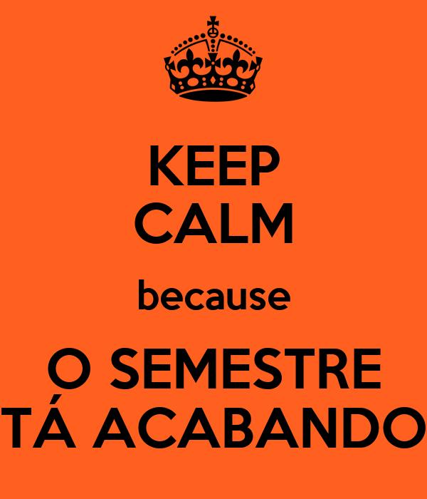 KEEP CALM because O SEMESTRE TÁ ACABANDO