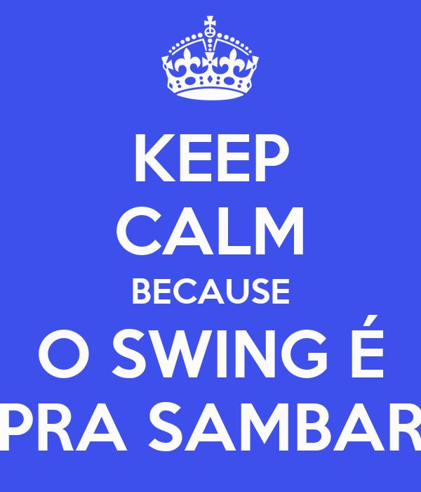 KEEP CALM BECAUSE O SWING É PRA SAMBAR
