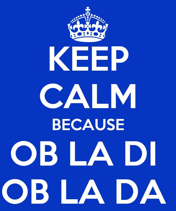 KEEP CALM BECAUSE OB LA DI  OB LA DA