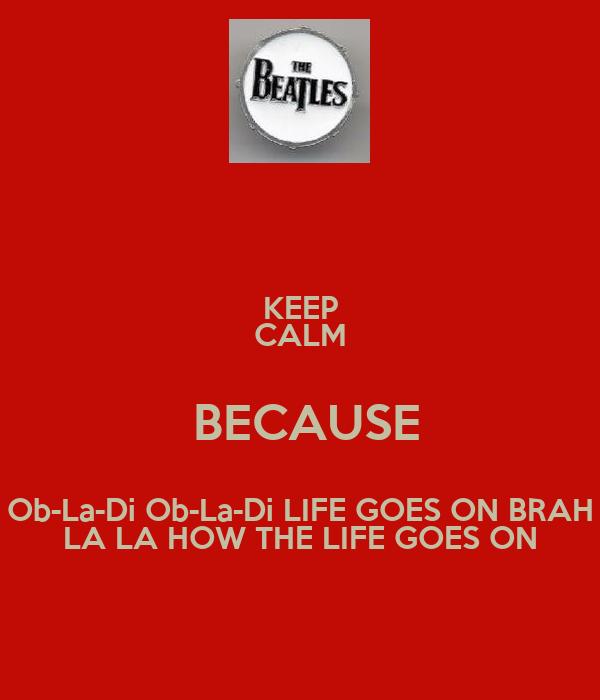 KEEP CALM  BECAUSE Ob-La-Di Ob-La-Di LIFE GOES ON BRAH LA LA HOW THE LIFE GOES ON
