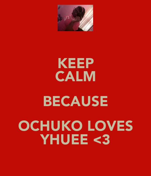KEEP CALM BECAUSE OCHUKO LOVES YHUEE <3