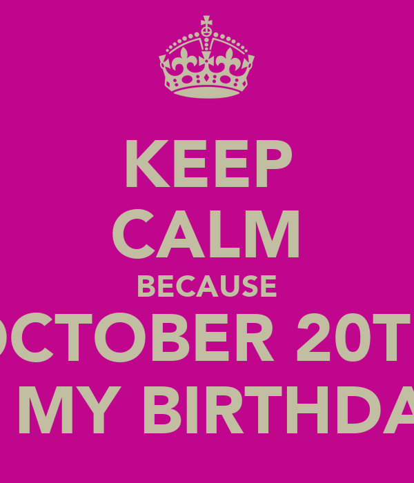 KEEP CALM BECAUSE OCTOBER 20TH IS MY BIRTHDAY