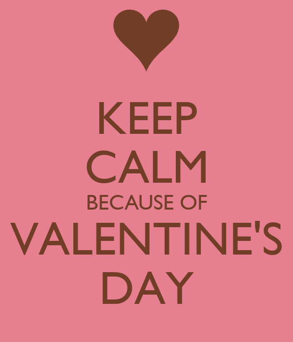 KEEP CALM BECAUSE OF VALENTINE'S DAY