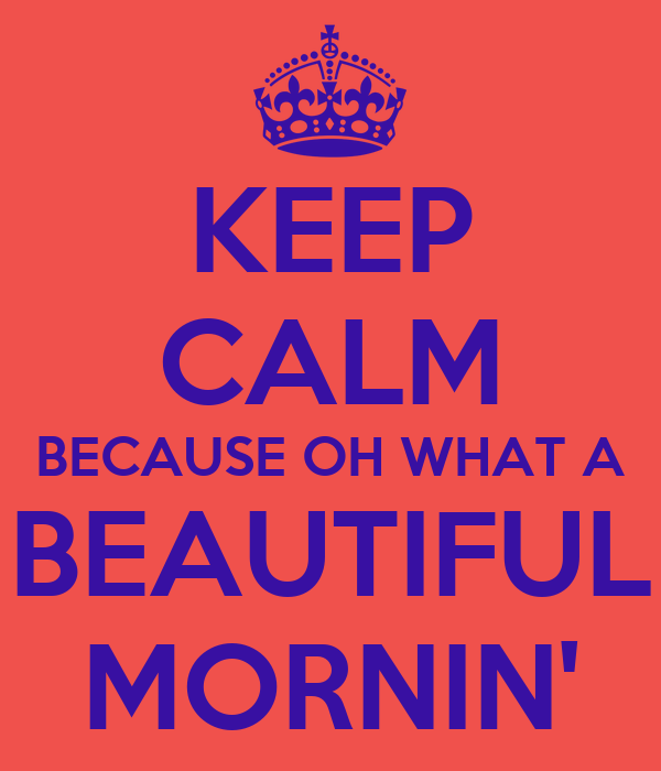 KEEP CALM BECAUSE OH WHAT A BEAUTIFUL MORNIN'