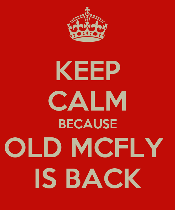 KEEP CALM BECAUSE OLD MCFLY  IS BACK