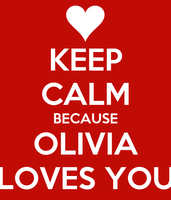 KEEP CALM BECAUSE OLIVIA LOVES YOU