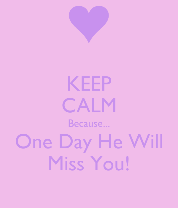 KEEP CALM Because... One Day He Will Miss You!