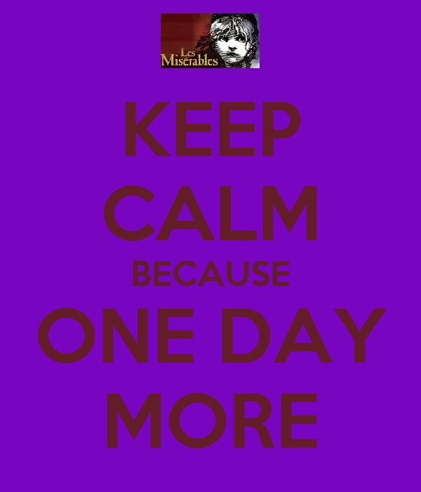 KEEP CALM BECAUSE ONE DAY MORE