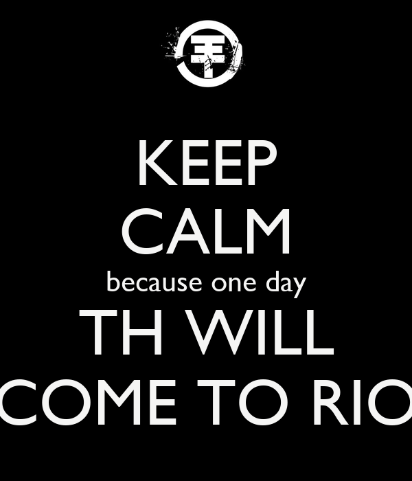 KEEP CALM because one day TH WILL COME TO RIO