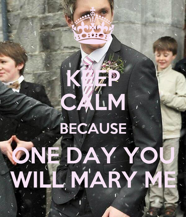 KEEP CALM BECAUSE ONE DAY YOU WILL MARY ME