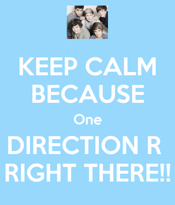 KEEP CALM BECAUSE One DIRECTION R  RIGHT THERE!!