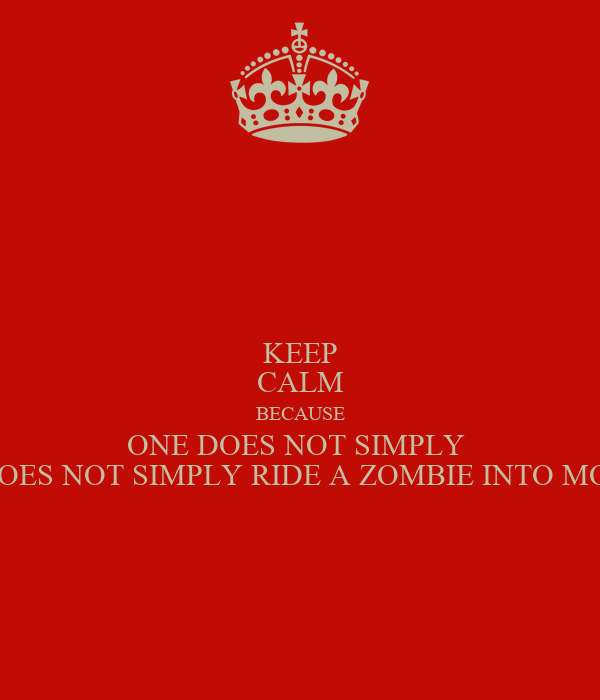 KEEP CALM BECAUSE ONE DOES NOT SIMPLY  ONE DOES NOT SIMPLY RIDE A ZOMBIE INTO MORDOR