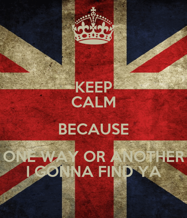 KEEP CALM BECAUSE ONE WAY OR ANOTHER I GONNA FIND YA