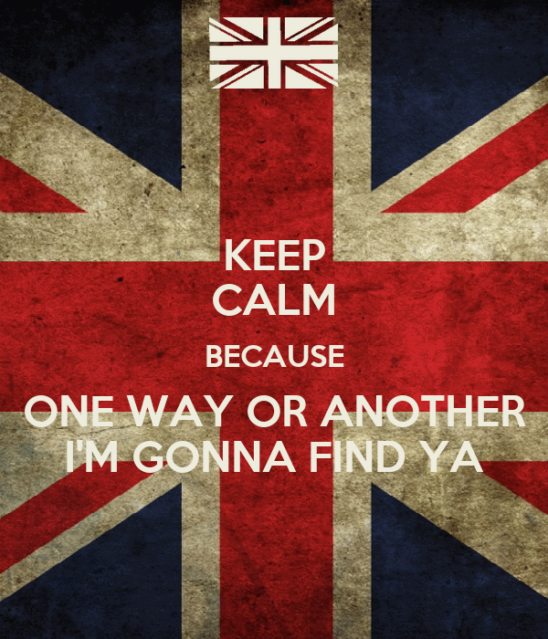 KEEP CALM BECAUSE ONE WAY OR ANOTHER I'M GONNA FIND YA