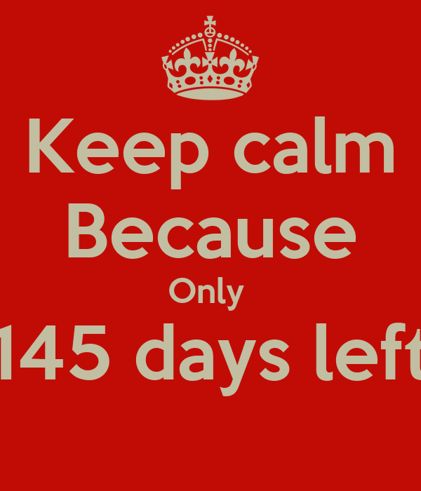 Keep calm Because Only  145 days left