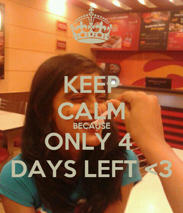 KEEP CALM BECAUSE ONLY 4  DAYS LEFT <3