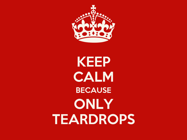 KEEP CALM BECAUSE ONLY TEARDROPS