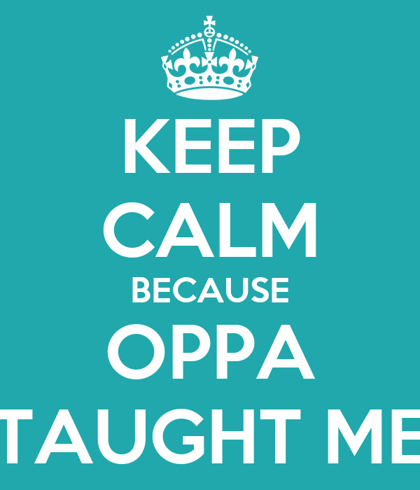 KEEP CALM BECAUSE OPPA TAUGHT ME