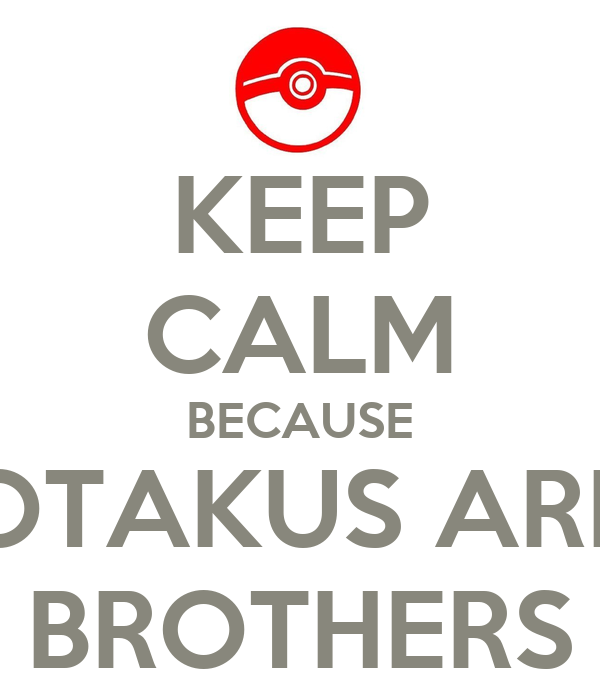 KEEP CALM BECAUSE OTAKUS ARE BROTHERS