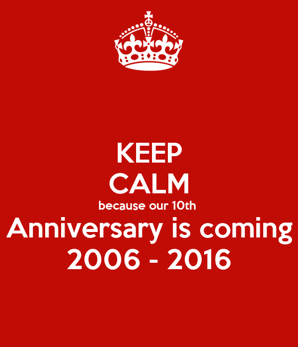 KEEP CALM because our 10th  Anniversary is coming 2006 - 2016
