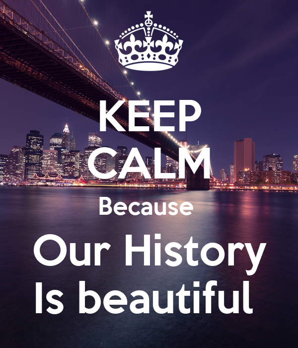 KEEP CALM Because  Our History Is beautiful