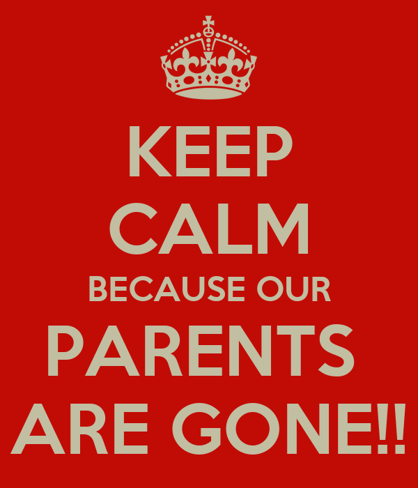 KEEP CALM BECAUSE OUR PARENTS  ARE GONE!!