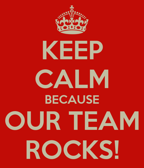 KEEP CALM BECAUSE OUR TEAM ROCKS!