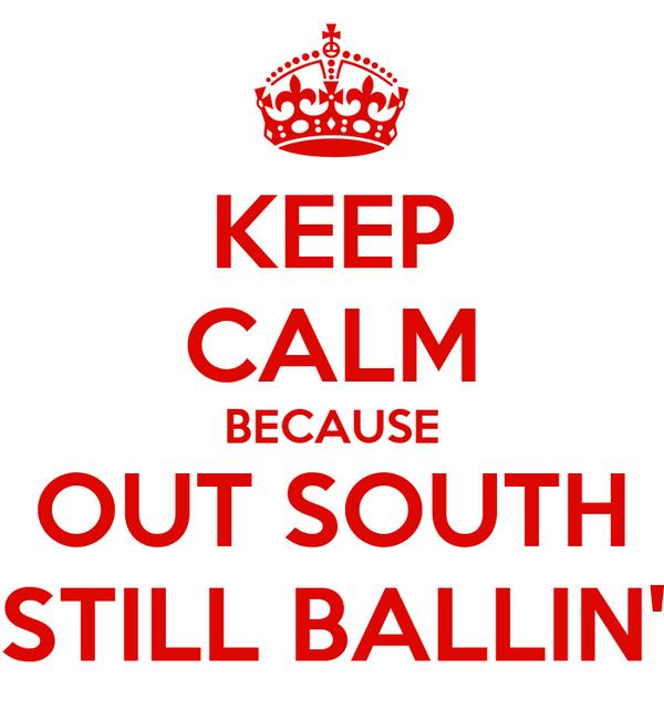 KEEP CALM BECAUSE OUT SOUTH STILL BALLIN'